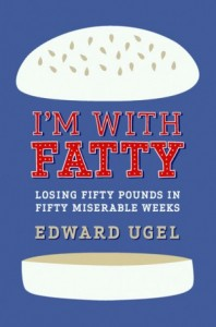 I'm with Fatty: Loosing 50 Pounds in 50 Miserable Weeks by Ed Ugel